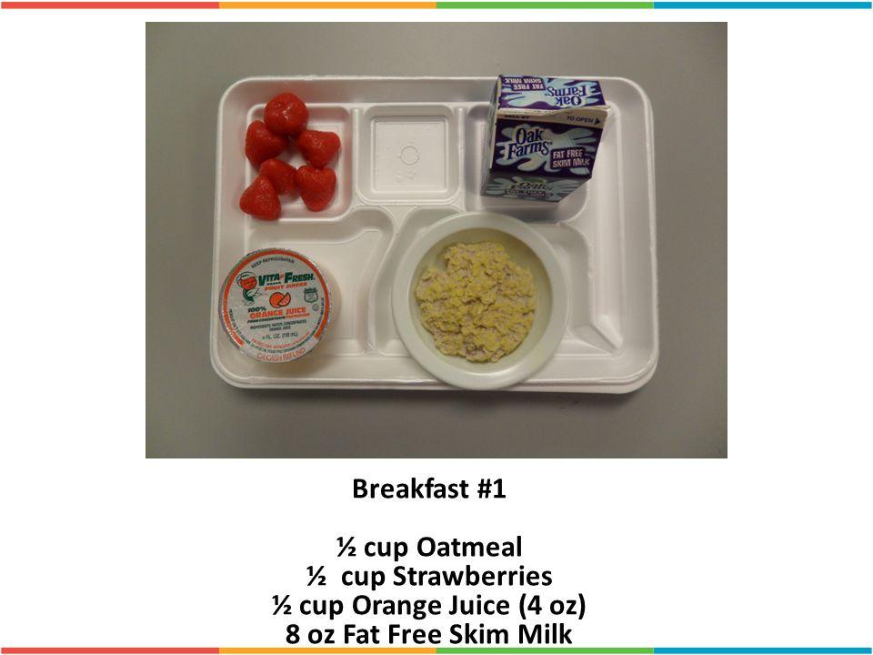 Breakfast #1 ½ cup Oatmeal ½ cup Strawberries ½ cup Orange Juice (4 oz) 8 oz Fat Free Skim Milk