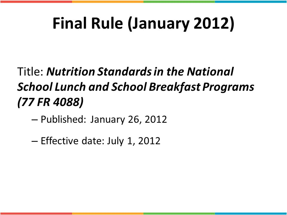 Final Rule (January 2012) Title: Nutrition Standards in the National School Lunch and School Breakfast Programs (77 FR 4088) – Published: January 26,