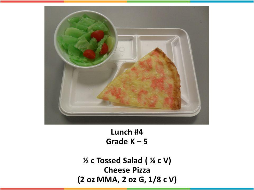 Lunch #4 Grade K – 5 ½ c Tossed Salad ( ¼ c V) Cheese Pizza (2 oz MMA, 2 oz G, 1/8 c V)