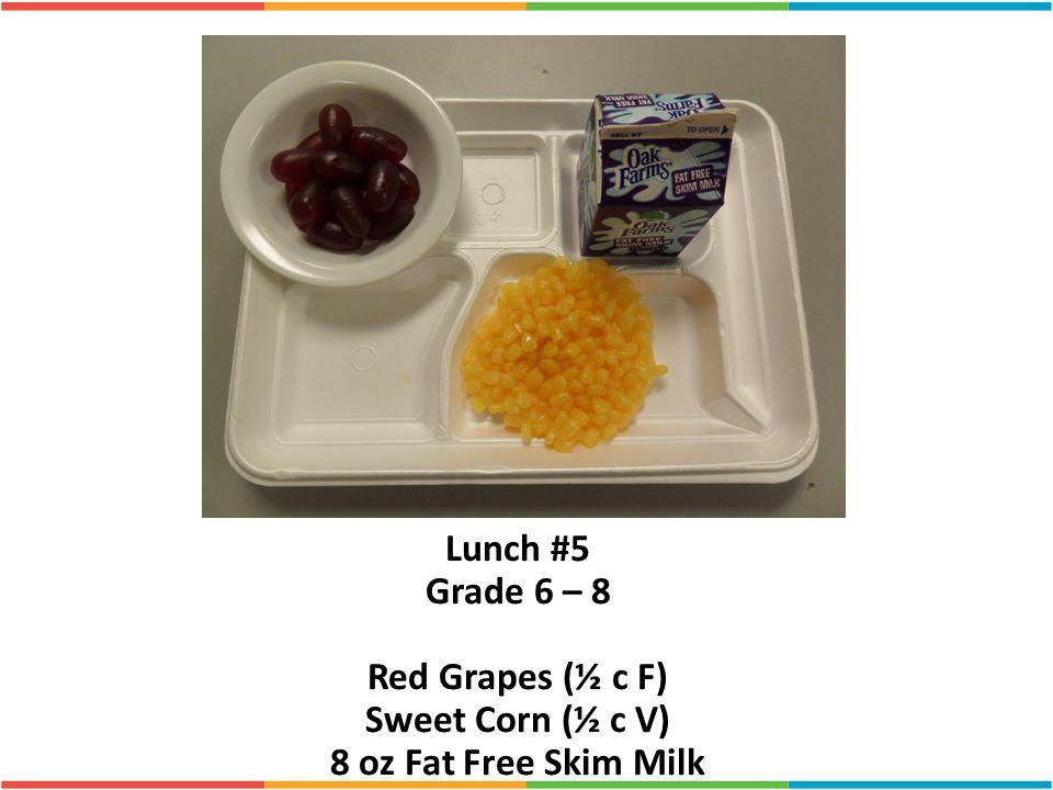 Lunch #5 Grade 6 – 8 Red Grapes (½ c F) Sweet Corn (½ c V) 8 oz Fat Free Skim Milk