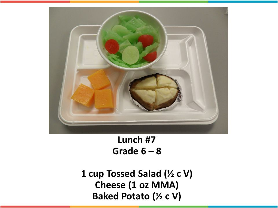 Lunch #7 Grade 6 – 8 1 cup Tossed Salad (½ c V) Cheese (1 oz MMA) Baked Potato (½ c V)