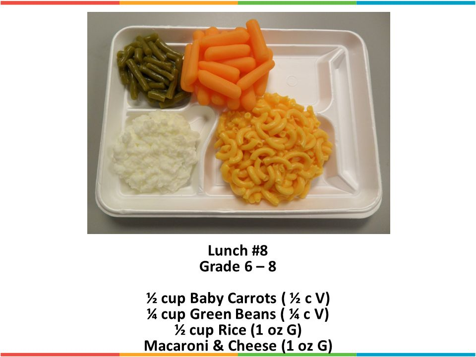 Lunch #8 Grade 6 – 8 ½ cup Baby Carrots ( ½ c V) ¼ cup Green Beans ( ¼ c V) ½ cup Rice (1 oz G) Macaroni & Cheese (1 oz G)
