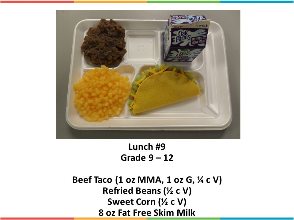 Lunch #9 Grade 9 – 12 Beef Taco (1 oz MMA, 1 oz G, ¼ c V) Refried Beans (½ c V) Sweet Corn (½ c V) 8 oz Fat Free Skim Milk
