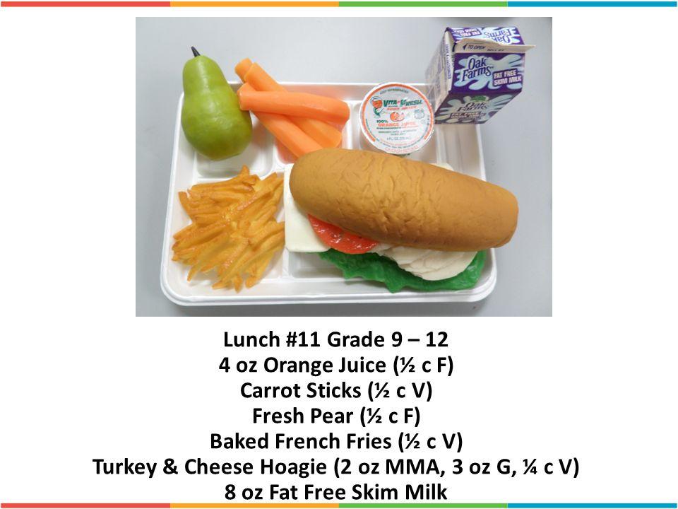 Lunch #11 Grade 9 – 12 4 oz Orange Juice (½ c F) Carrot Sticks (½ c V) Fresh Pear (½ c F) Baked French Fries (½ c V) Turkey & Cheese Hoagie (2 oz MMA,