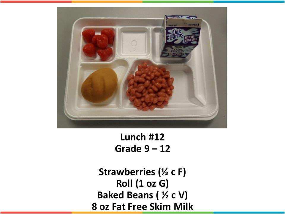 Lunch #12 Grade 9 – 12 Strawberries (½ c F) Roll (1 oz G) Baked Beans ( ½ c V) 8 oz Fat Free Skim Milk