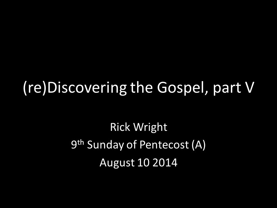 (re)Discovering the Gospel, part V Rick Wright 9 th Sunday of Pentecost (A) August 10 2014