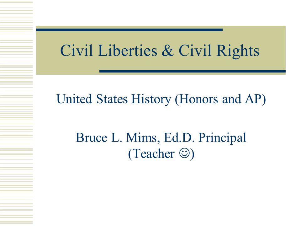 Civil Liberties & Civil Rights United States History (Honors and AP) Bruce L. Mims, Ed.D. Principal (Teacher )