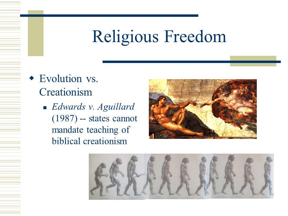 Religious Freedom  Evolution vs. Creationism Edwards v. Aguillard (1987) -- states cannot mandate teaching of biblical creationism
