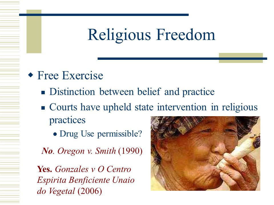 Religious Freedom  Free Exercise Distinction between belief and practice Courts have upheld state intervention in religious practices Drug Use permis