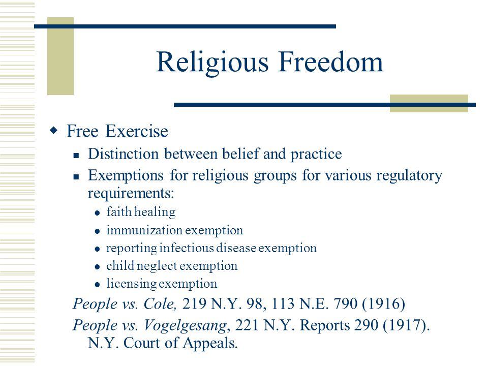 Religious Freedom  Free Exercise Distinction between belief and practice Exemptions for religious groups for various regulatory requirements: faith h