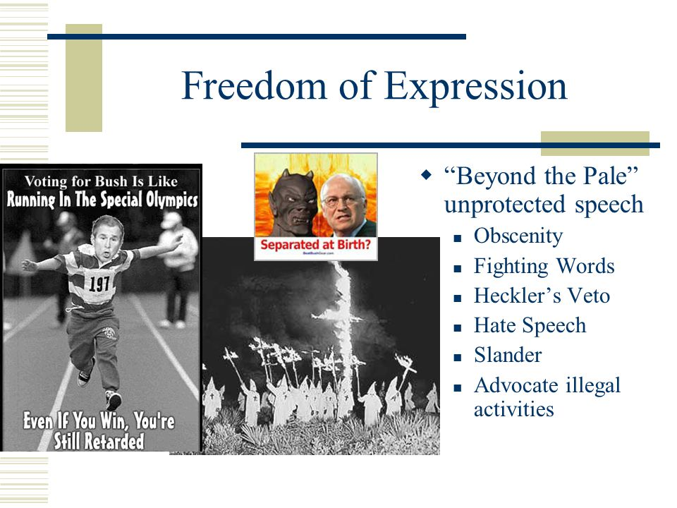 """Freedom of Expression  """"Beyond the Pale"""" unprotected speech Obscenity Fighting Words Heckler's Veto Hate Speech Slander Advocate illegal activities"""