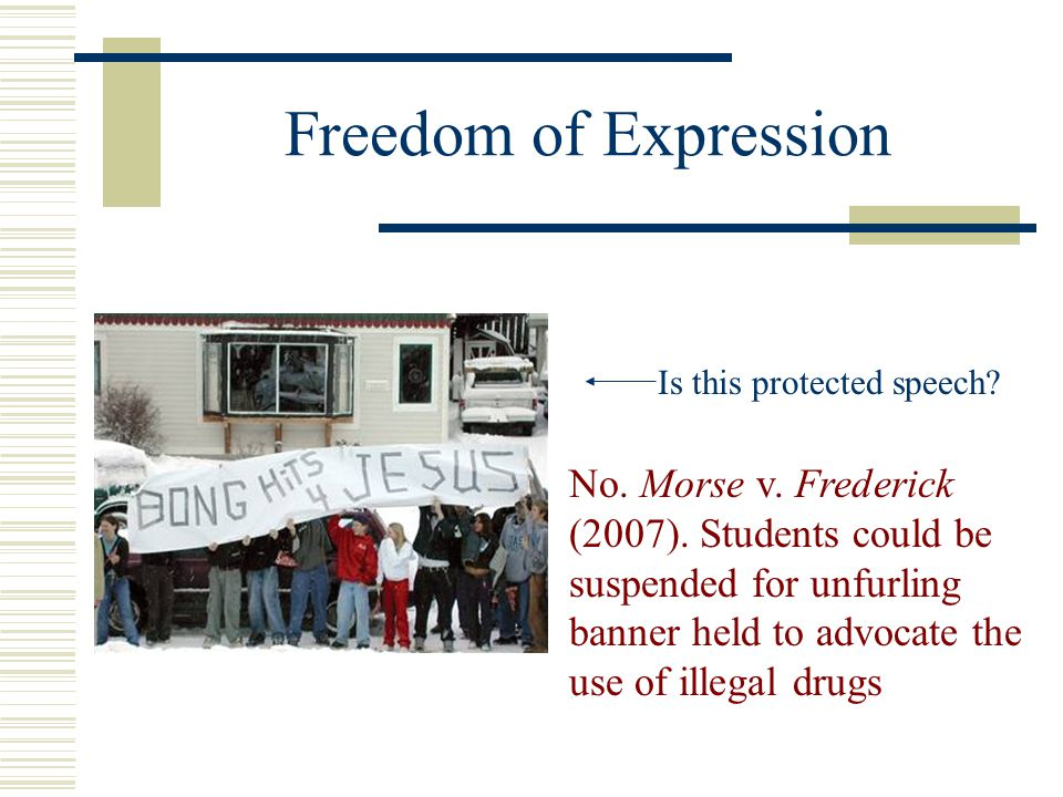 Freedom of Expression No. Morse v. Frederick (2007). Students could be suspended for unfurling banner held to advocate the use of illegal drugs Is thi