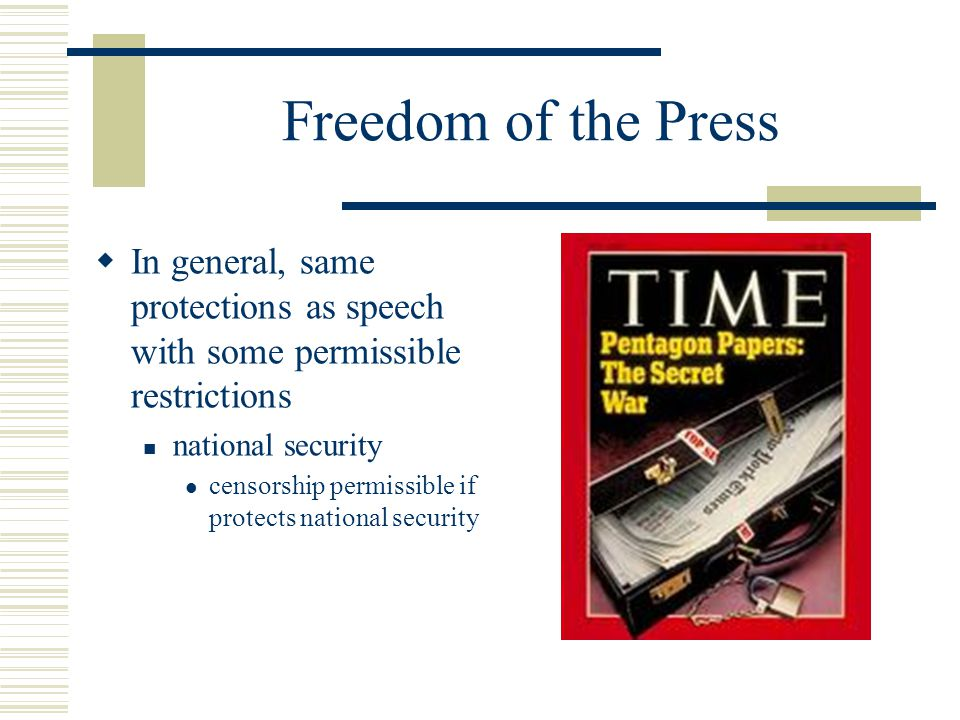 Freedom of the Press  In general, same protections as speech with some permissible restrictions national security censorship permissible if protects