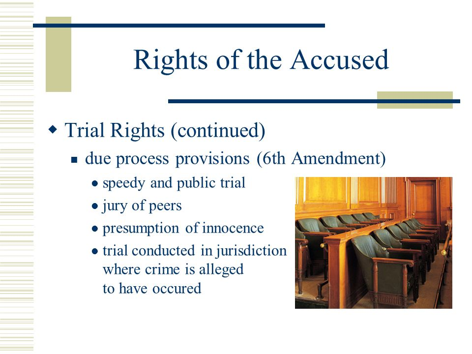 Rights of the Accused  Trial Rights (continued) due process provisions (6th Amendment) speedy and public trial jury of peers presumption of innocence