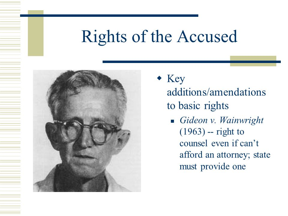 Rights of the Accused  Key additions/amendations to basic rights Gideon v. Wainwright (1963) -- right to counsel even if can't afford an attorney; st