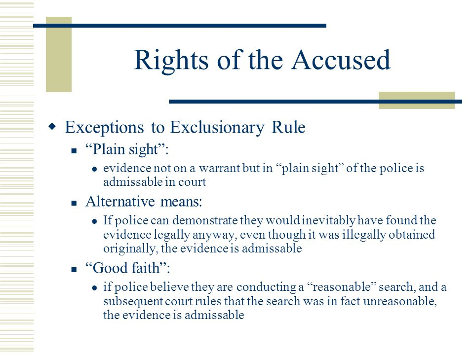 """Rights of the Accused  Exceptions to Exclusionary Rule """"Plain sight"""": evidence not on a warrant but in """"plain sight"""" of the police is admissable in c"""