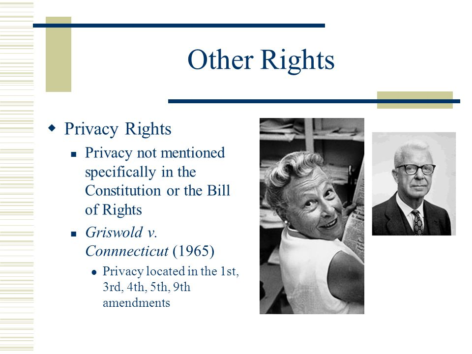 Other Rights  Privacy Rights Privacy not mentioned specifically in the Constitution or the Bill of Rights Griswold v. Connnecticut (1965) Privacy loc