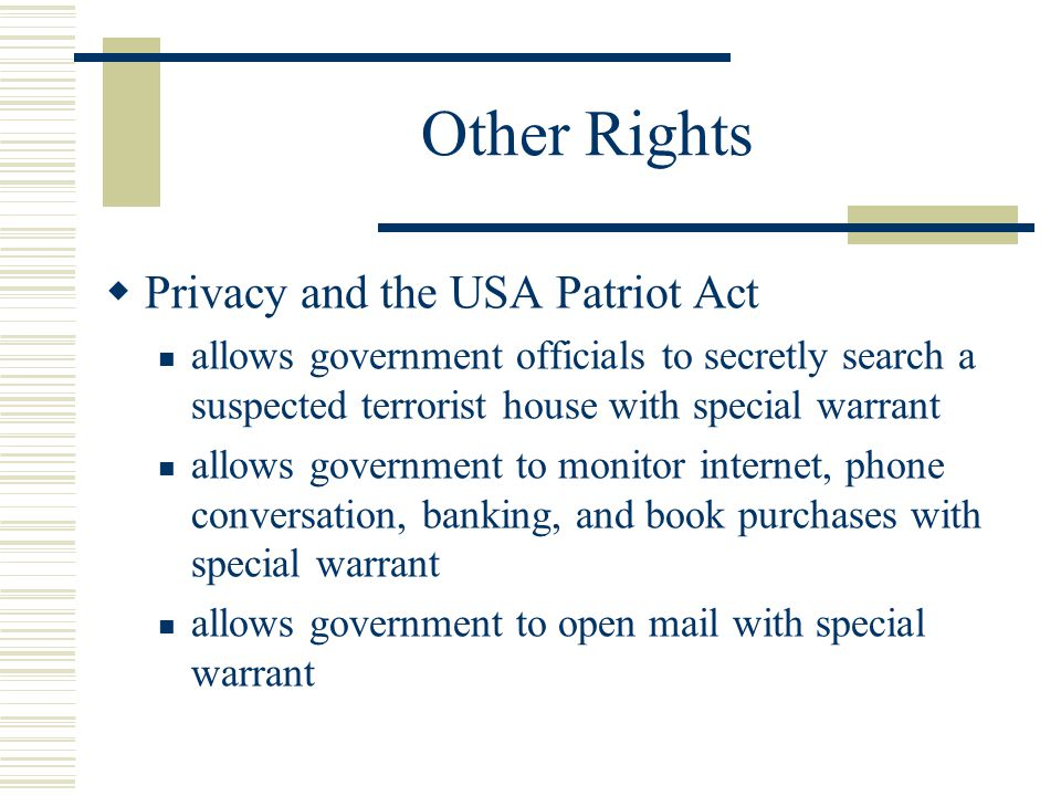 Other Rights  Privacy and the USA Patriot Act allows government officials to secretly search a suspected terrorist house with special warrant allows