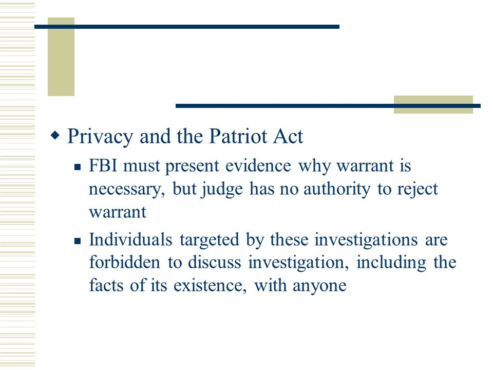  Privacy and the Patriot Act FBI must present evidence why warrant is necessary, but judge has no authority to reject warrant Individuals targeted by