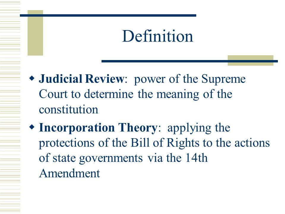 Definition  Judicial Review: power of the Supreme Court to determine the meaning of the constitution  Incorporation Theory: applying the protections