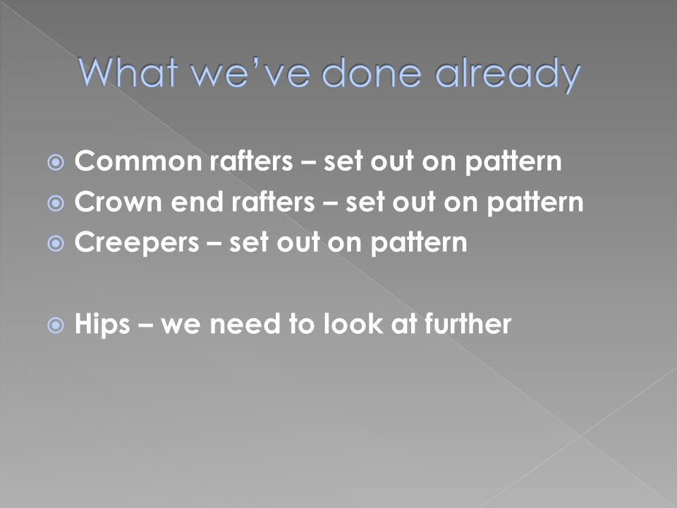  Common rafters – set out on pattern  Crown end rafters – set out on pattern  Creepers – set out on pattern  Hips – we need to look at further
