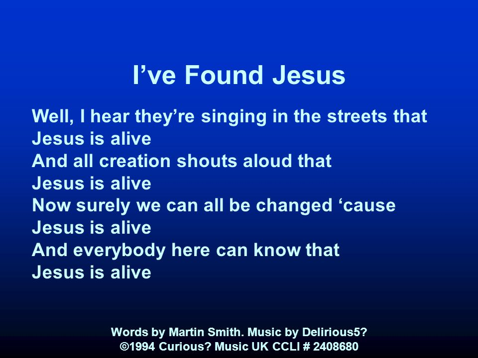 I've Found Jesus Well, I hear they're singing in the streets that Jesus is alive And all creation shouts aloud that Jesus is alive Now surely we can all be changed 'cause Jesus is alive And everybody here can know that Jesus is alive Words by Martin Smith.