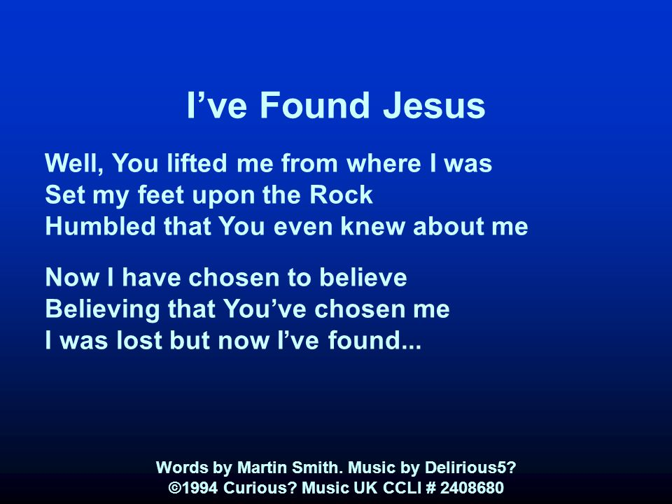 I've Found Jesus Well, You lifted me from where I was Set my feet upon the Rock Humbled that You even knew about me Now I have chosen to believe Believing that You've chosen me I was lost but now I've found...