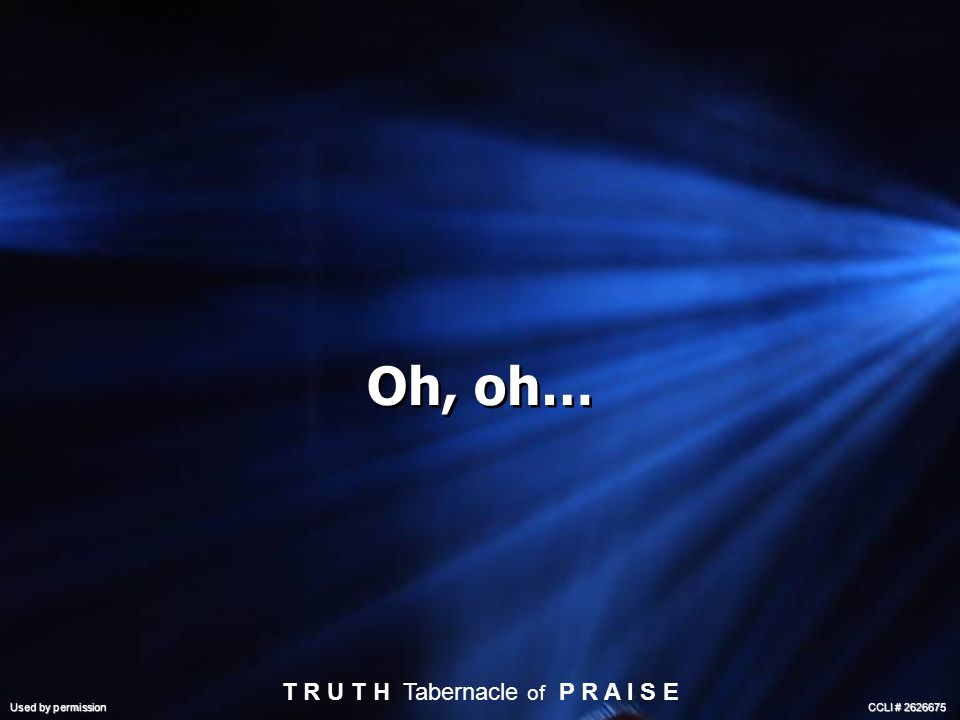 Oh, oh… T R U T H Tabernacle of P R A I S E Used by permission CCLI # 2626675