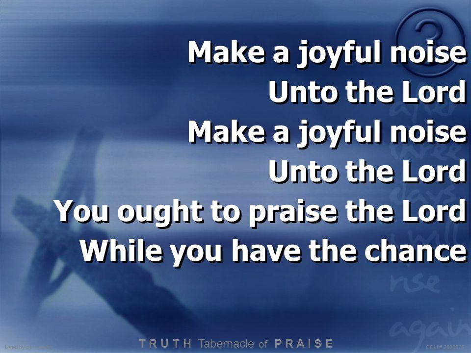 Make a joyful noise Unto the Lord Make a joyful noise Unto the Lord You ought to praise the Lord While you have the chance Make a joyful noise Unto th