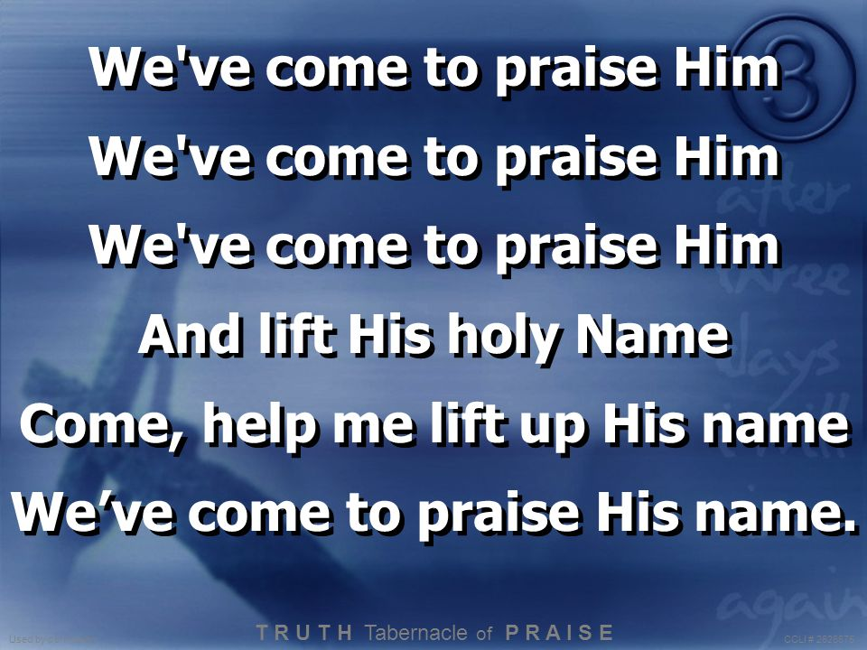 We've come to praise Him And lift His holy Name Come, help me lift up His name We've come to praise His name. We've come to praise Him And lift His ho