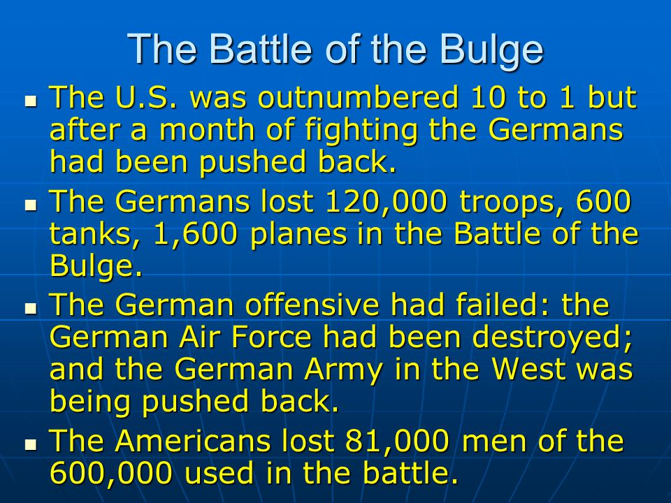 The Battle of the Bulge The U.S. was outnumbered 10 to 1 but after a month of fighting the Germans had been pushed back. The U.S. was outnumbered 10 t