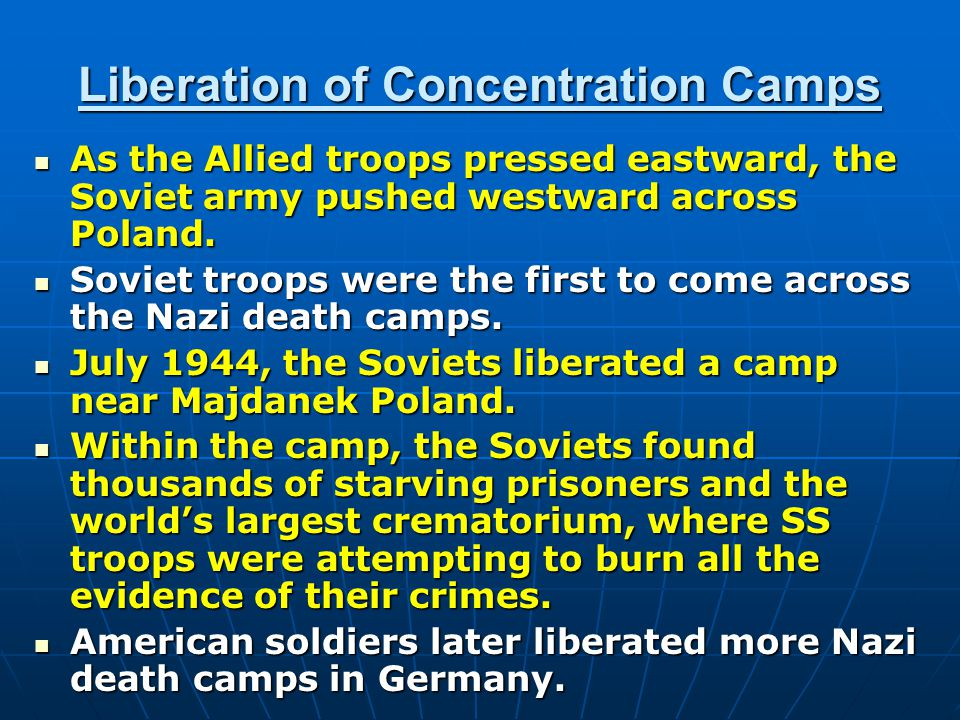 Liberation of Concentration Camps As the Allied troops pressed eastward, the Soviet army pushed westward across Poland.