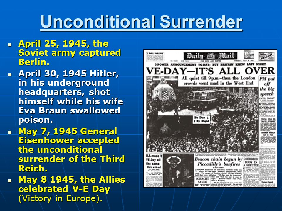 Unconditional Surrender April 25, 1945, the Soviet army captured Berlin. April 25, 1945, the Soviet army captured Berlin. April 30, 1945 Hitler, in hi