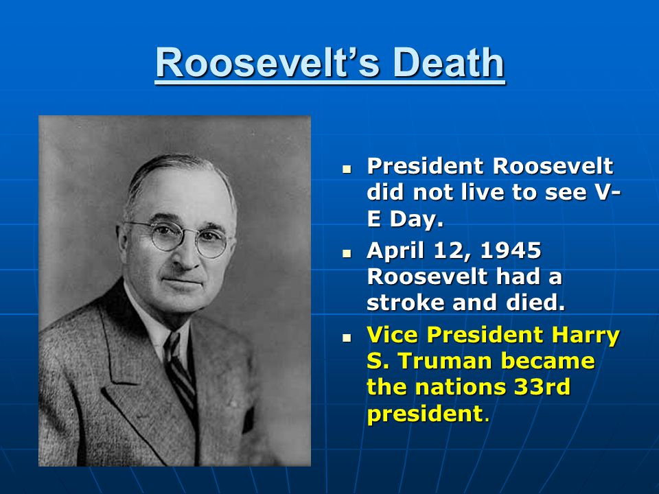Roosevelt's Death President Roosevelt did not live to see V- E Day. President Roosevelt did not live to see V- E Day. April 12, 1945 Roosevelt had a s