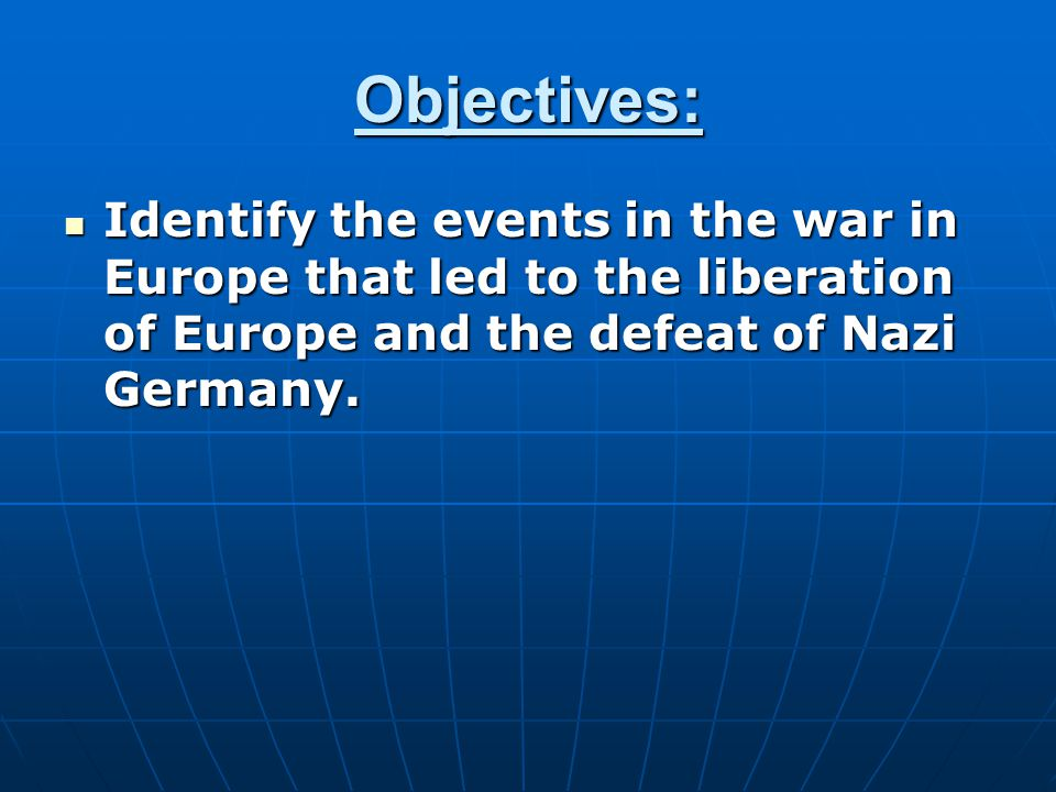 Objectives: Identify the events in the war in Europe that led to the liberation of Europe and the defeat of Nazi Germany.