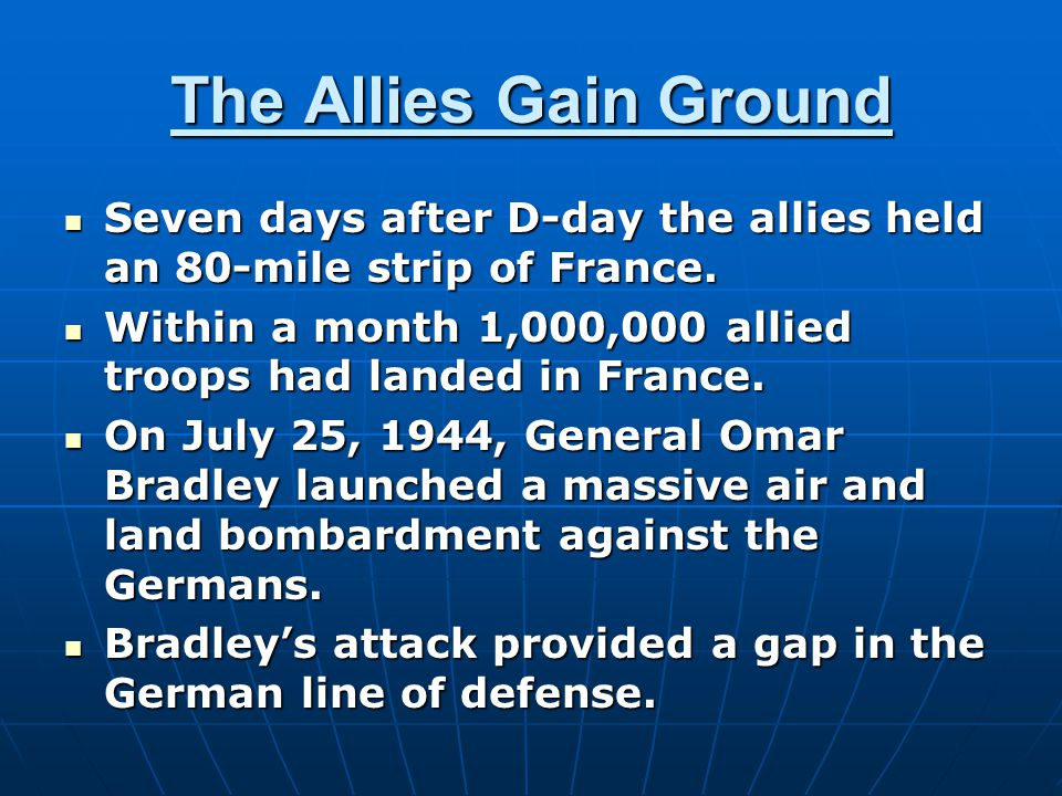 The Allies Gain Ground Seven days after D-day the allies held an 80-mile strip of France. Seven days after D-day the allies held an 80-mile strip of F