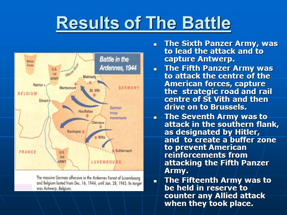 Results of The Battle The Sixth Panzer Army, was to lead the attack and to capture Antwerp. The Sixth Panzer Army, was to lead the attack and to captu