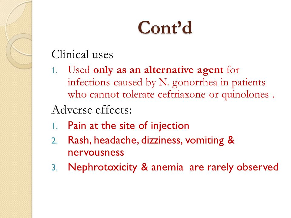 Cont'd Clinical uses 1. Used only as an alternative agent for infections caused by N. gonorrhea in patients who cannot tolerate ceftriaxone or quinolo