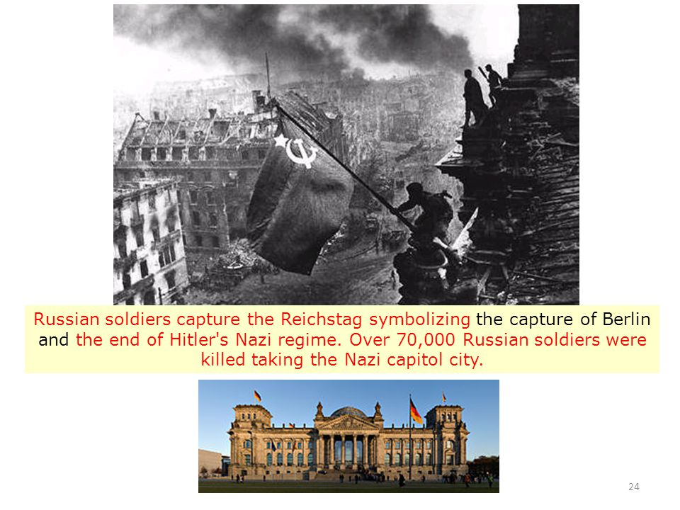 24 Russian soldiers capture the Reichstag symbolizing the capture of Berlin and the end of Hitler's Nazi regime. Over 70,000 Russian soldiers were kil