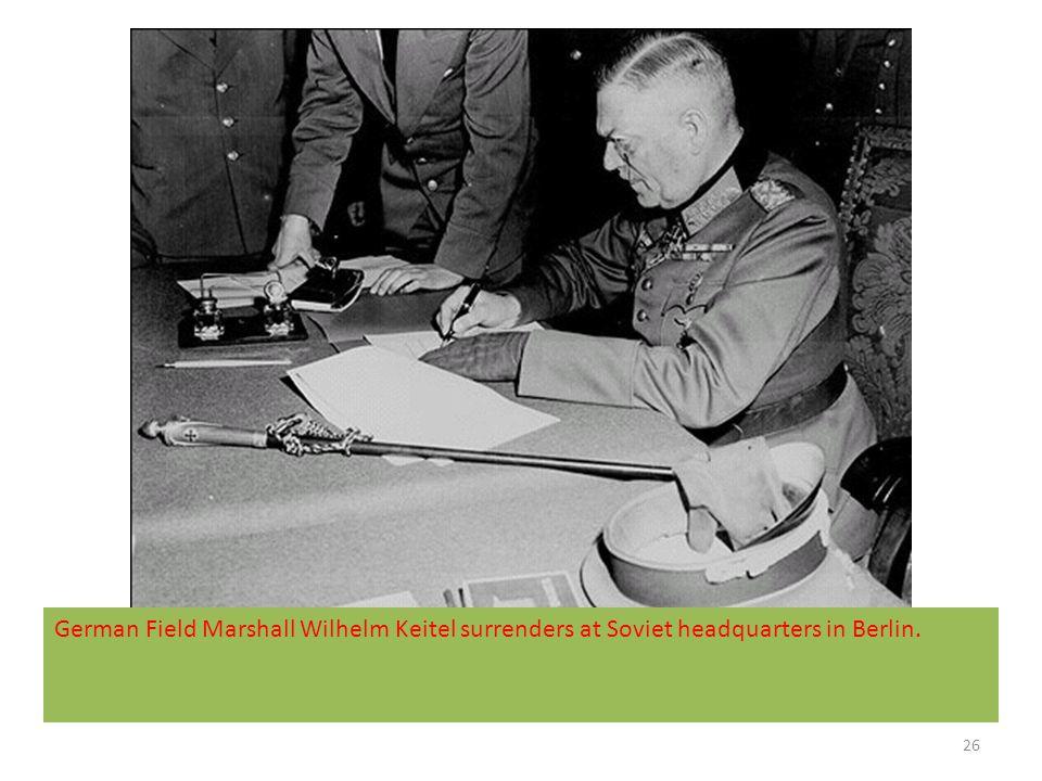 26 German Field Marshall Wilhelm Keitel surrenders at Soviet headquarters in Berlin.