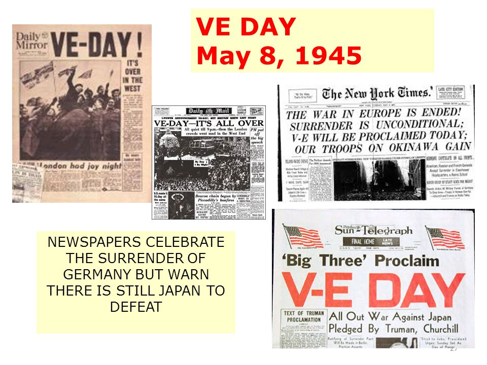 27 NEWSPAPERS CELEBRATE THE SURRENDER OF GERMANY BUT WARN THERE IS STILL JAPAN TO DEFEAT VE DAY May 8, 1945