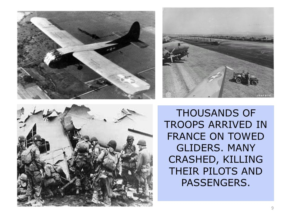 9 THOUSANDS OF TROOPS ARRIVED IN FRANCE ON TOWED GLIDERS. MANY CRASHED, KILLING THEIR PILOTS AND PASSENGERS.
