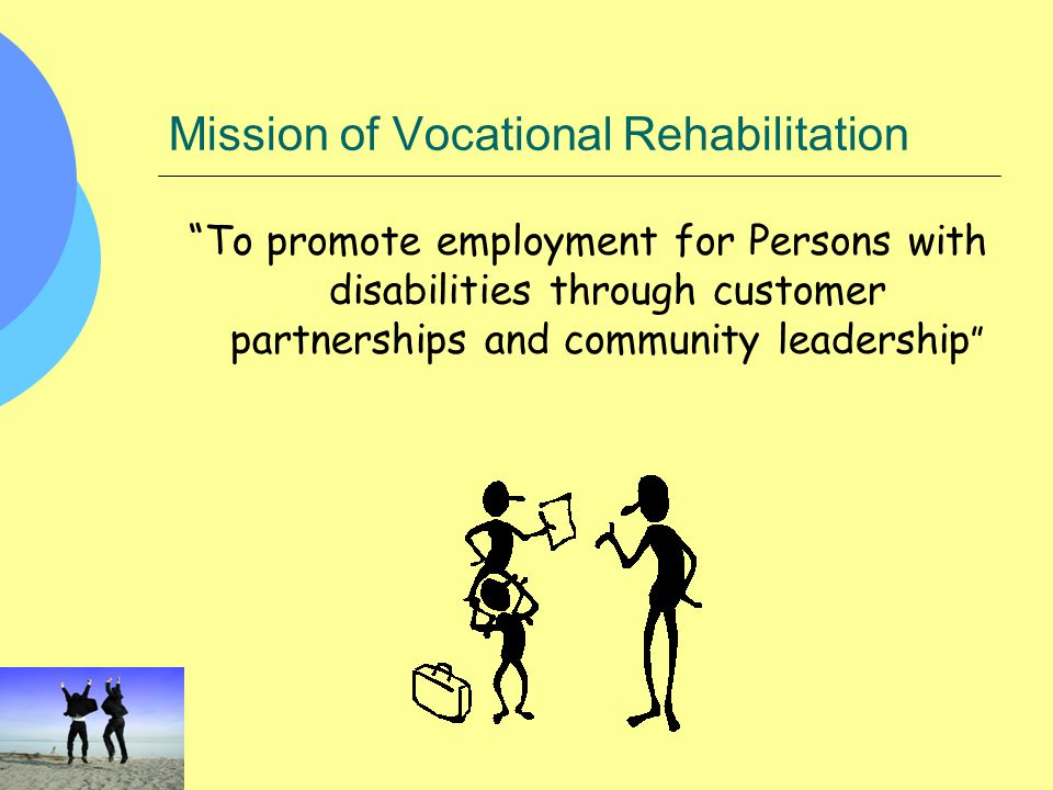 """Mission of Vocational Rehabilitation """"To promote employment for Persons with disabilities through customer partnerships and community leadership """""""