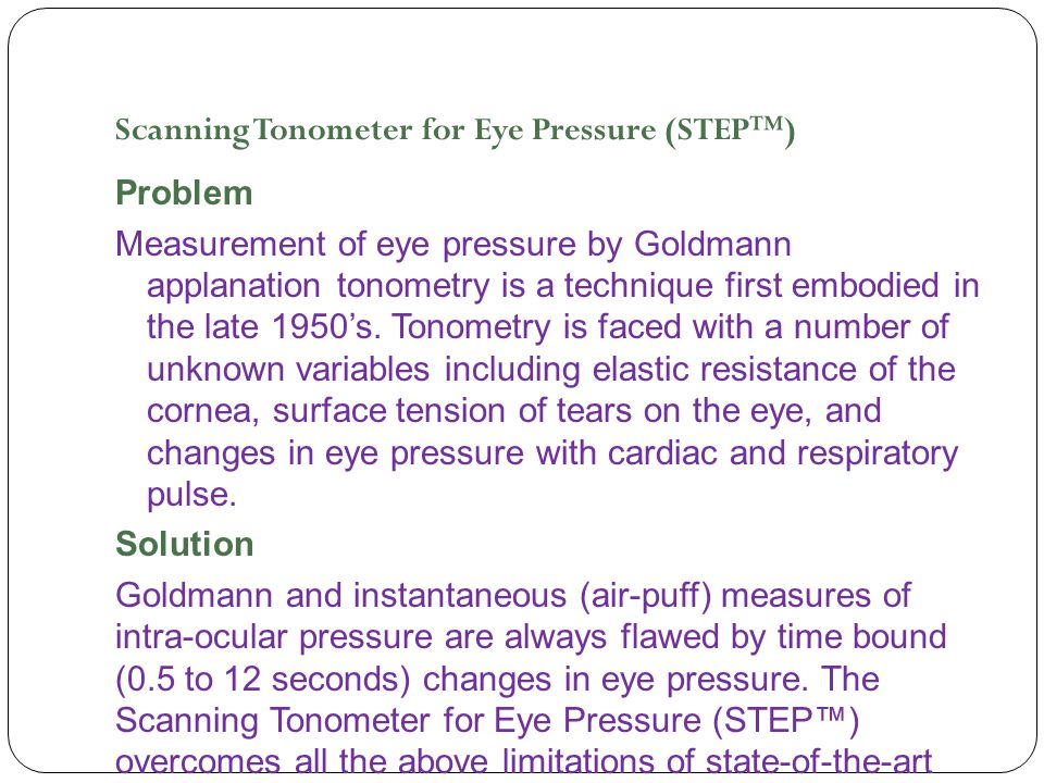 Scanning Tonometer for Eye Pressure (STEP™) Problem Measurement of eye pressure by Goldmann applanation tonometry is a technique first embodied in the late 1950's.