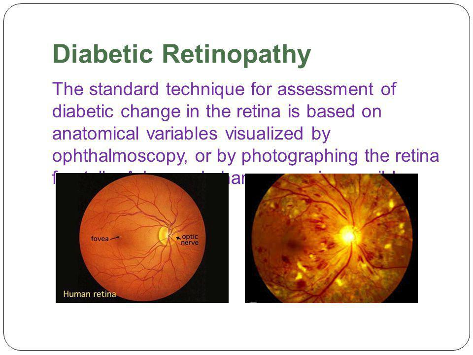 Diabetic Retinopathy The standard technique for assessment of diabetic change in the retina is based on anatomical variables visualized by ophthalmoscopy, or by photographing the retina frontally.