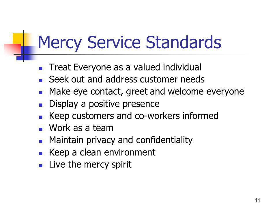 11 Mercy Service Standards Treat Everyone as a valued individual Seek out and address customer needs Make eye contact, greet and welcome everyone Disp