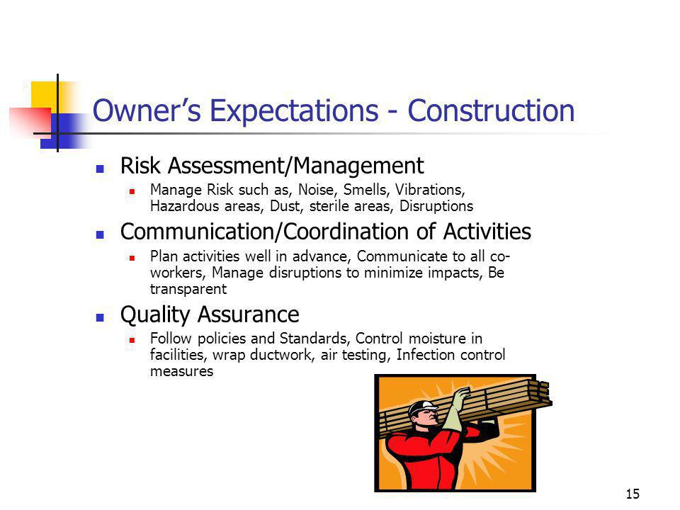 15 Owner's Expectations - Construction Risk Assessment/Management Manage Risk such as, Noise, Smells, Vibrations, Hazardous areas, Dust, sterile areas
