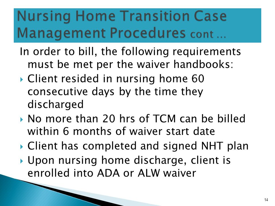 In order to bill, the following requirements must be met per the waiver handbooks:  Client resided in nursing home 60 consecutive days by the time they discharged  No more than 20 hrs of TCM can be billed within 6 months of waiver start date  Client has completed and signed NHT plan  Upon nursing home discharge, client is enrolled into ADA or ALW waiver 14