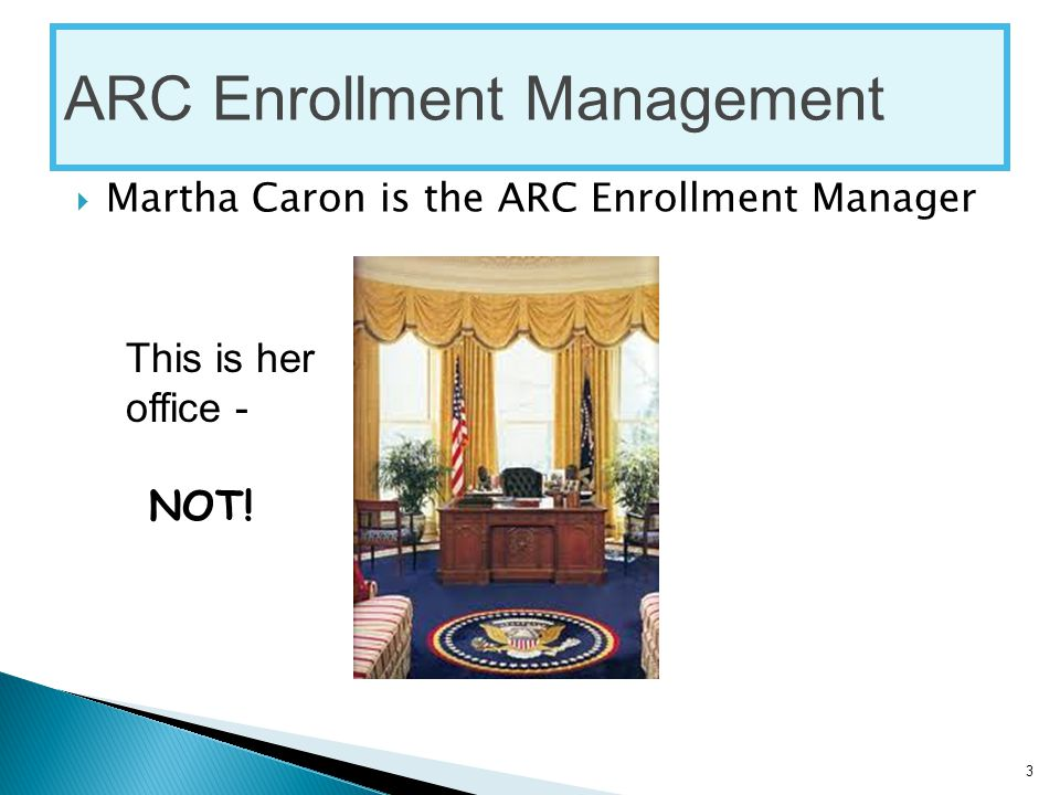  Martha Caron is the ARC Enrollment Manager ARC Enrollment Management This is her office - NOT! 3