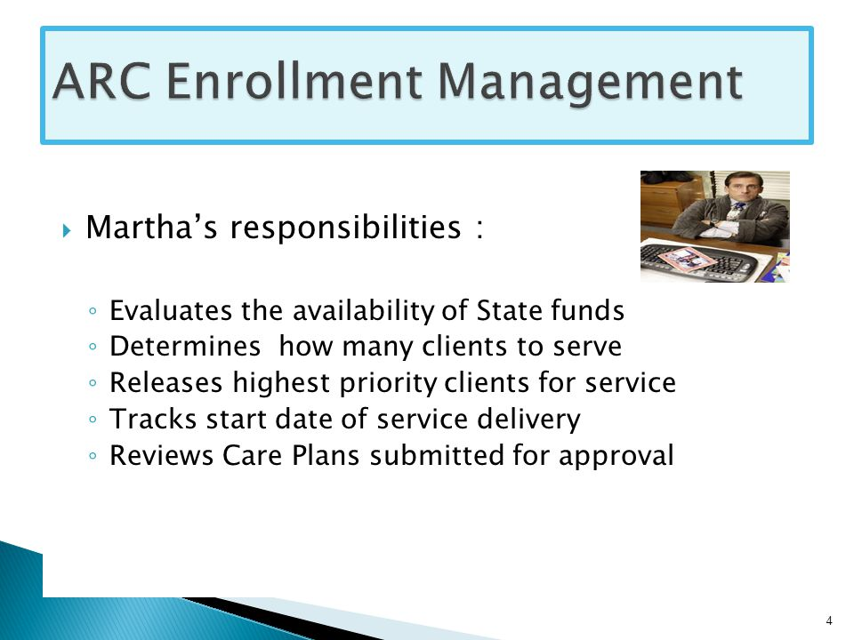  Martha's responsibilities : ◦ Evaluates the availability of State funds ◦ Determines how many clients to serve ◦ Releases highest priority clients for service ◦ Tracks start date of service delivery ◦ Reviews Care Plans submitted for approval 4